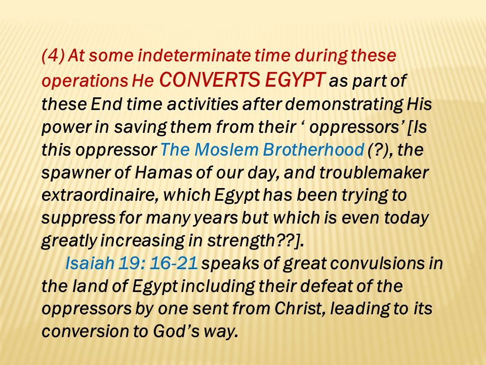 (4) At some indeterminate time during these operations He CONVERTS EGYPT as part of these End time activities after demonstrating His power in saving them from their ' oppressors' [Is this oppressor The Moslem Brotherhood ( ), the spawner of Hamas of our day, and troublemaker extraordinaire, which Egypt has been trying to suppress for many years but which is even today greatly increasing in strength ].